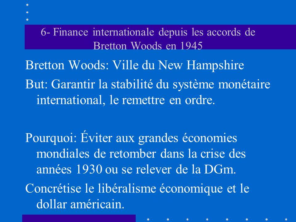 6- Finance internationale depuis les accords de Bretton Woods en 1945 Bretton Woods: Ville du New Hampshire But: Garantir la stabilité du système moné