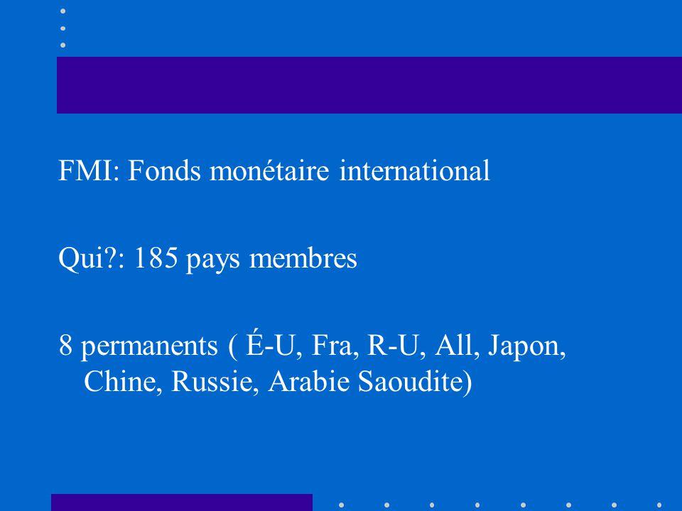 FMI: Fonds monétaire international Qui?: 185 pays membres 8 permanents ( É-U, Fra, R-U, All, Japon, Chine, Russie, Arabie Saoudite)