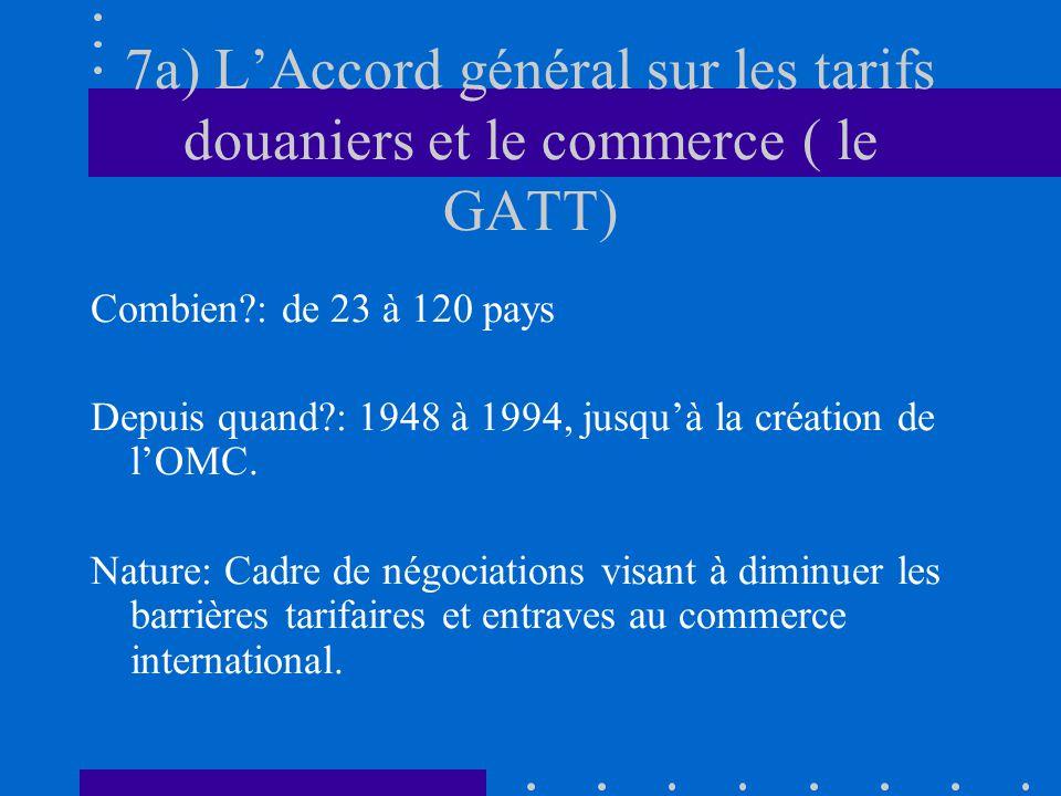 7a) LAccord général sur les tarifs douaniers et le commerce ( le GATT) Combien?: de 23 à 120 pays Depuis quand?: 1948 à 1994, jusquà la création de lO