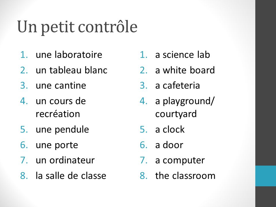 Un petit contrôle 1.une laboratoire 2.un tableau blanc 3.une cantine 4.un cours de recréation 5.une pendule 6.une porte 7.un ordinateur 8.la salle de classe 1.a science lab 2.a white board 3.a cafeteria 4.a playground/ courtyard 5.a clock 6.a door 7.a computer 8.the classroom