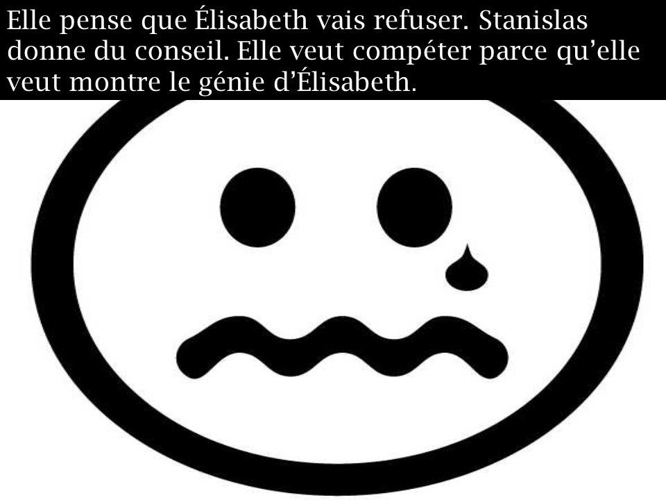 Elle pense que Élisabeth vais refuser. Stanislas donne du conseil. Elle veut compéter parce quelle veut montre le génie dÉlisabeth.