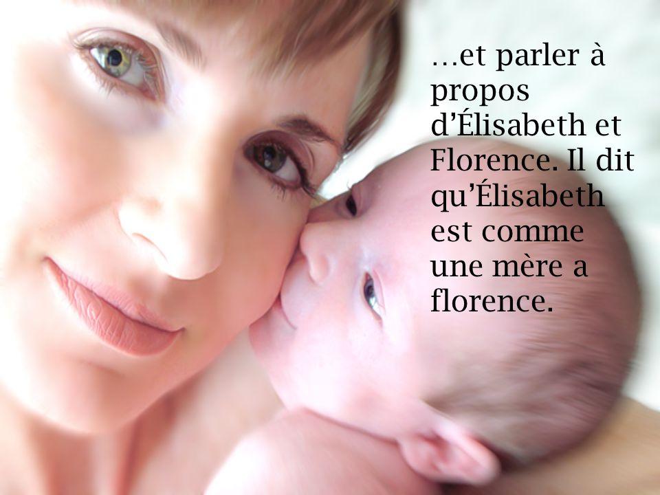 …et parler à propos dÉlisabeth et Florence. Il dit quÉlisabeth est comme une mère a florence.