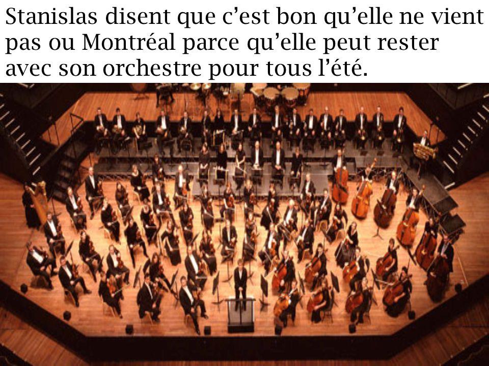 Stanislas disent que cest bon quelle ne vient pas ou Montréal parce quelle peut rester avec son orchestre pour tous lété.