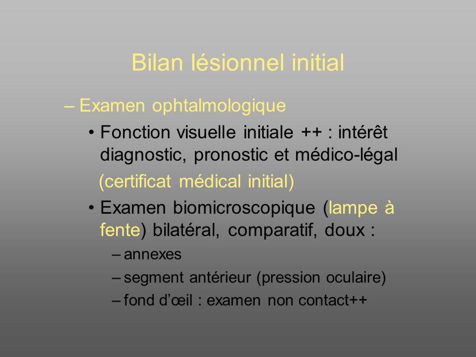 Bilan lésionnel initial –Examen ophtalmologique Fonction visuelle initiale ++ : intérêt diagnostic, pronostic et médico-légal (certificat médical init