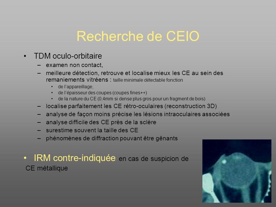 Recherche de CEIO TDM oculo-orbitaire –examen non contact, –meilleure détection, retrouve et localise mieux les CE au sein des remaniements vitréens : taille minimale détectable fonction de lappareillage, de lépaisseur des coupes (coupes fines++) de la nature du CE (0,4mm si dense plus gros pour un fragment de bois) –localise parfaitement les CE rétro-oculaires (reconstruction 3D) –analyse de façon moins précise les lésions intraoculaires associées –analyse difficile des CE près de la sclère –surestime souvent la taille des CE –phénomènes de diffraction pouvant être gênants IRM contre-indiquée en cas de suspicion de CE métallique