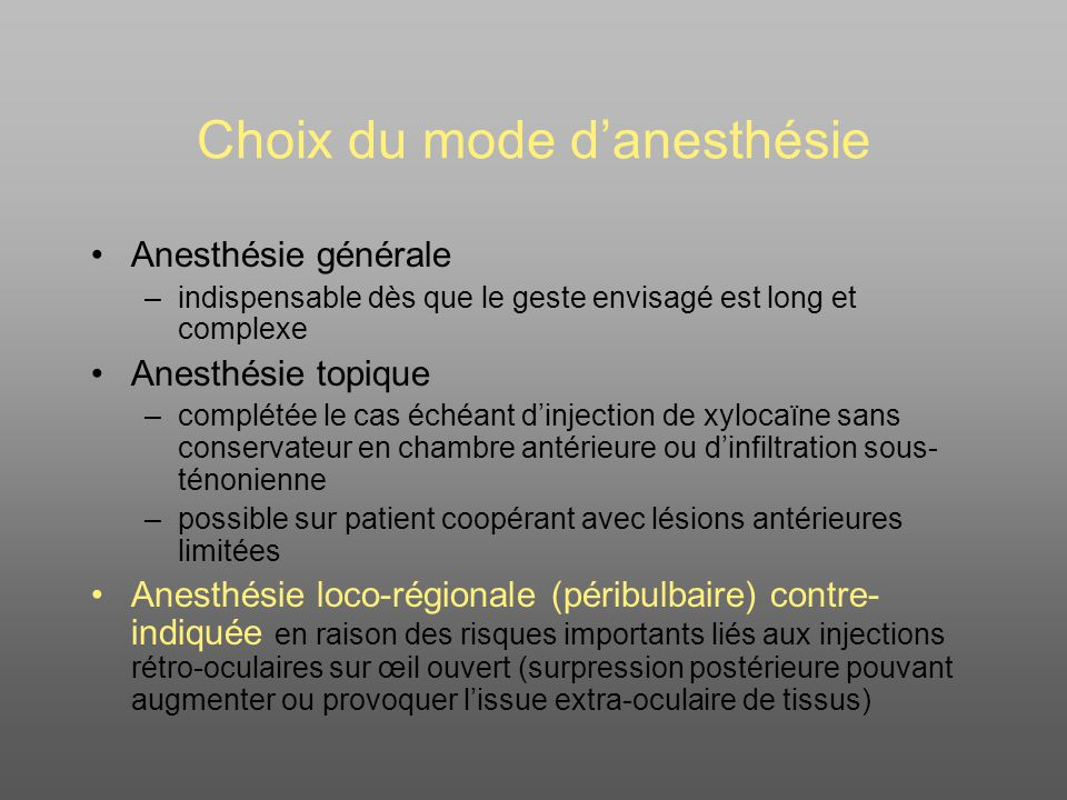 Choix du mode danesthésie Anesthésie générale –indispensable dès que le geste envisagé est long et complexe Anesthésie topique –complétée le cas échéant dinjection de xylocaïne sans conservateur en chambre antérieure ou dinfiltration sous- ténonienne –possible sur patient coopérant avec lésions antérieures limitées Anesthésie loco-régionale (péribulbaire) contre- indiquée en raison des risques importants liés aux injections rétro-oculaires sur œil ouvert (surpression postérieure pouvant augmenter ou provoquer lissue extra-oculaire de tissus)