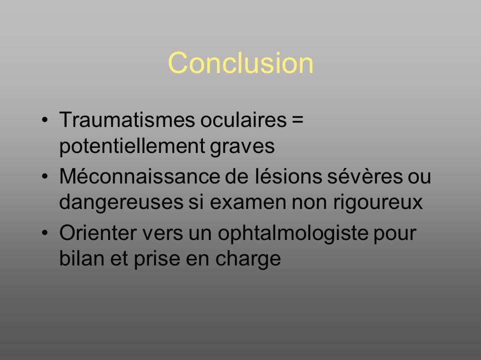 Conclusion Traumatismes oculaires = potentiellement graves Méconnaissance de lésions sévères ou dangereuses si examen non rigoureux Orienter vers un o