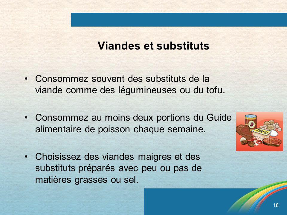 18 Viandes et substituts Consommez souvent des substituts de la viande comme des légumineuses ou du tofu. Consommez au moins deux portions du Guide al