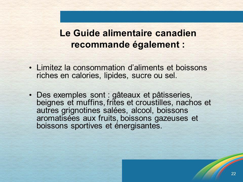 22 Le Guide alimentaire canadien recommande également : Limitez la consommation daliments et boissons riches en calories, lipides, sucre ou sel. Des e