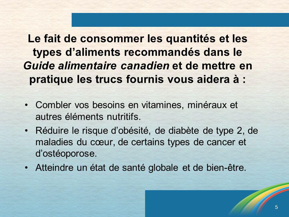 5 Le fait de consommer les quantités et les types daliments recommandés dans le Guide alimentaire canadien et de mettre en pratique les trucs fournis