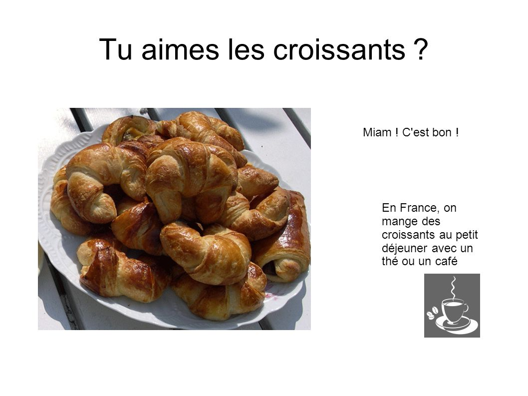 Tu aimes les croissants ? Miam ! C'est bon ! En France, on mange des croissants au petit déjeuner avec un thé ou un café