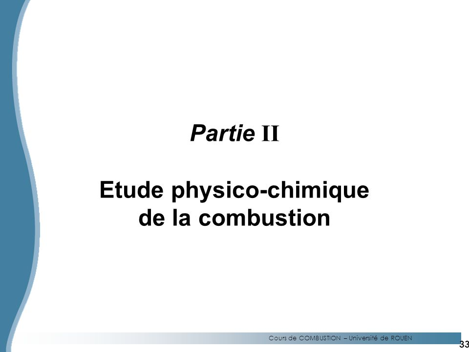 Partie II Etude physico-chimique de la combustion Cours de COMBUSTION – Université de ROUEN 33