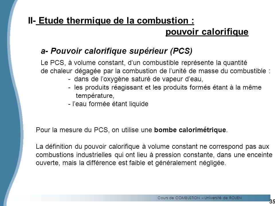 Cours de COMBUSTION – Université de ROUEN II- Etude thermique de la combustion : pouvoir calorifique a- Pouvoir calorifique supérieur (PCS) Le PCS, à volume constant, dun combustible représente la quantité de chaleur dégagée par la combustion de lunité de masse du combustible : - dans de loxygène saturé de vapeur deau, - les produits réagissant et les produits formés étant à la même température, - leau formée étant liquide Pour la mesure du PCS, on utilise une bombe calorimétrique.