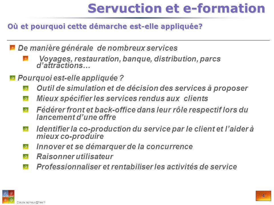 4 Claude.lepineux@free.fr Où et pourquoi cette démarche est-elle appliquée? Servuction et e-formation Servuction et e-formation De manière générale de