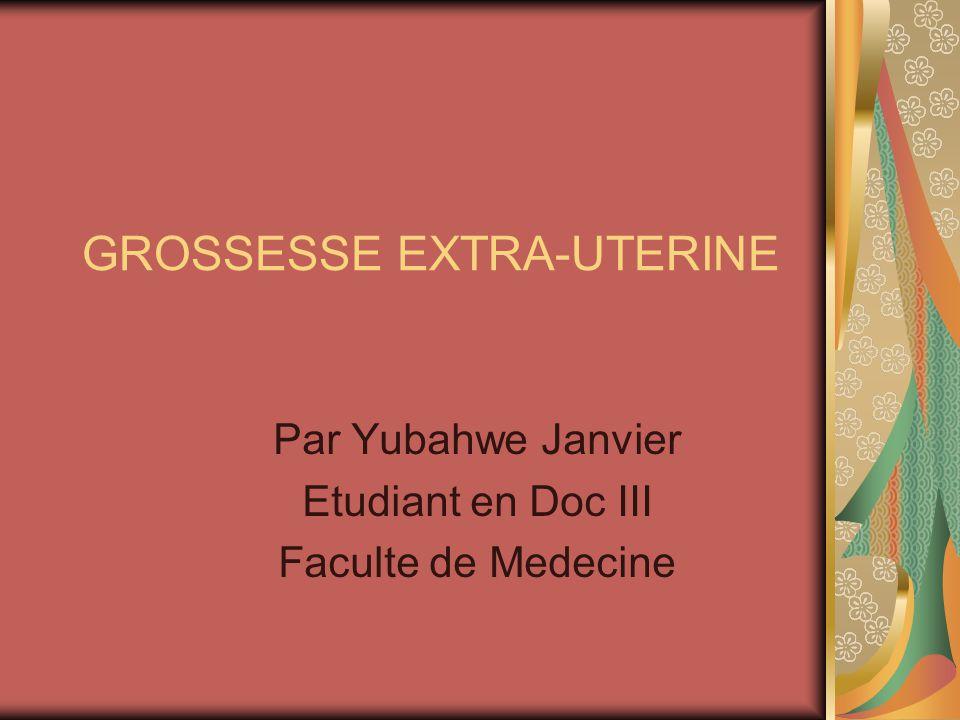 GROSSESSE EXTRA-UTERINE Par Yubahwe Janvier Etudiant en Doc III Faculte de Medecine