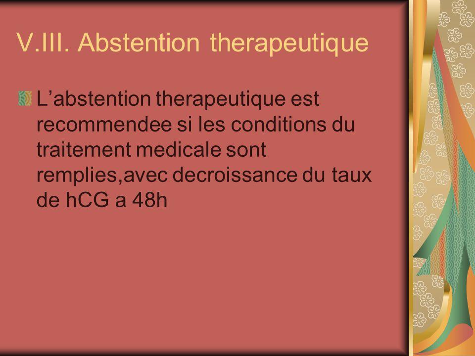 V.III. Abstention therapeutique Labstention therapeutique est recommendee si les conditions du traitement medicale sont remplies,avec decroissance du