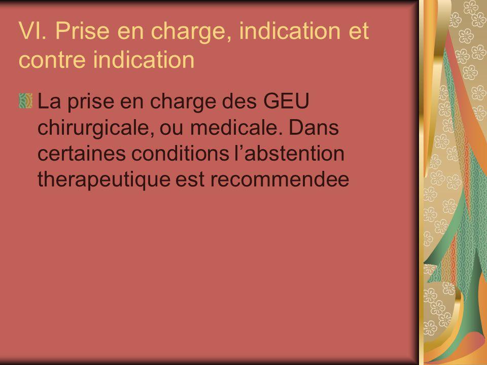VI. Prise en charge, indication et contre indication La prise en charge des GEU chirurgicale, ou medicale. Dans certaines conditions labstention thera