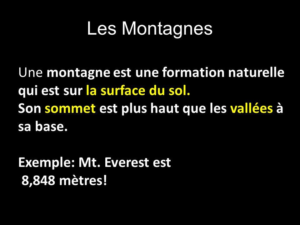 Une montagne est une formation naturelle qui est sur la surface du sol. Son sommet est plus haut que les vallées à sa base. Exemple: Mt. Everest est 8