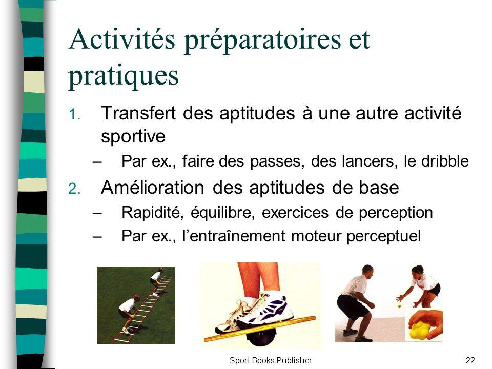 Sport Books Publisher22 Activités préparatoires et pratiques 1. Transfert des aptitudes à une autre activité sportive –Par ex., faire des passes, des