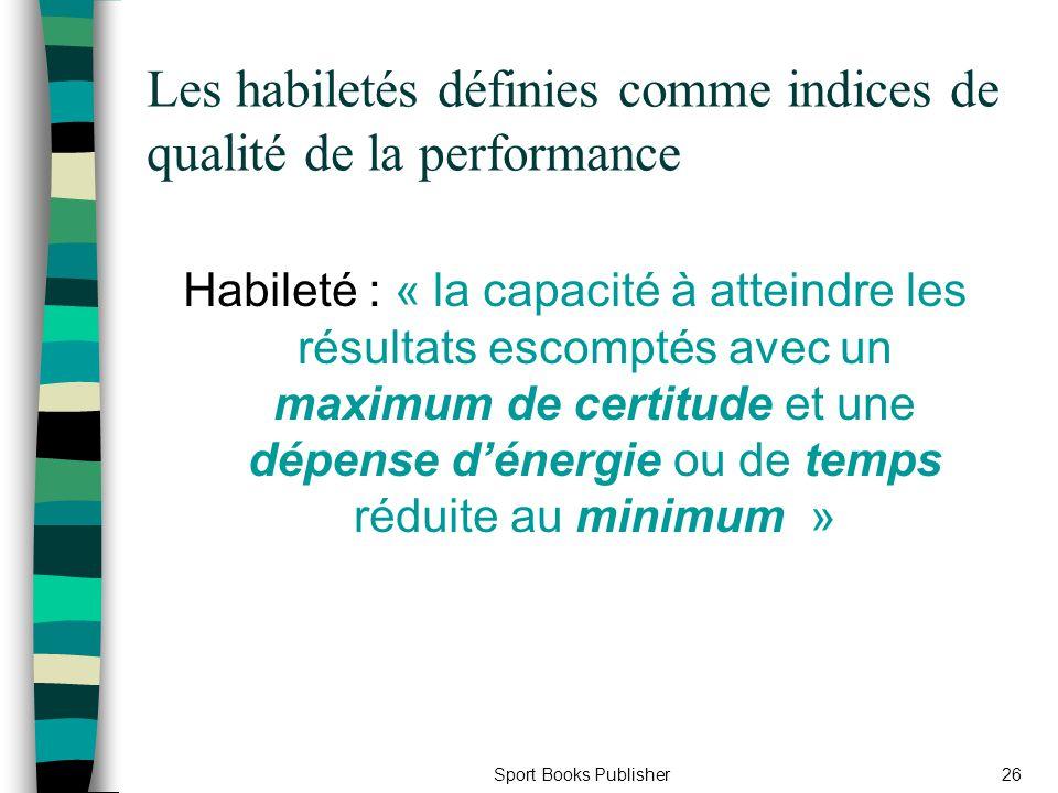 Sport Books Publisher26 Les habiletés définies comme indices de qualité de la performance Habileté : « la capacité à atteindre les résultats escomptés
