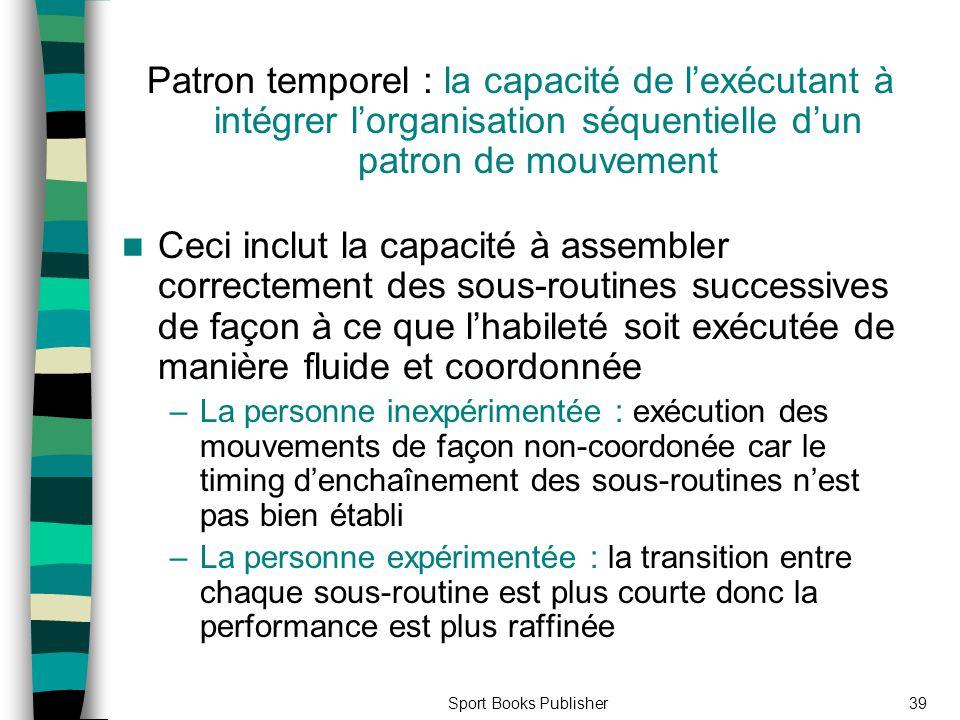 Sport Books Publisher39 Patron temporel : la capacité de lexécutant à intégrer lorganisation séquentielle dun patron de mouvement Ceci inclut la capac