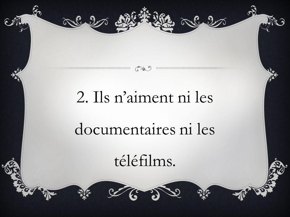 2. Ils naiment ni les documentaires ni les téléfilms.