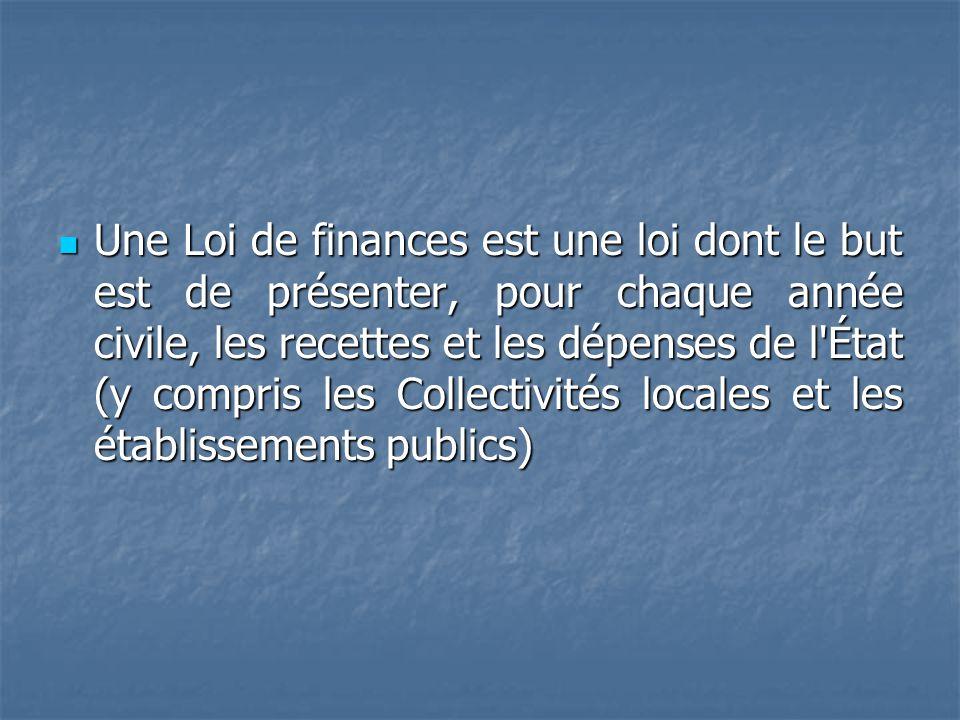 Une Loi de finances est une loi dont le but est de présenter, pour chaque année civile, les recettes et les dépenses de l'État (y compris les Collecti
