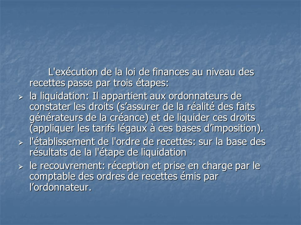 L'exécution de la loi de finances au niveau des recettes passe par trois étapes: la liquidation: Il appartient aux ordonnateurs de constater les droit