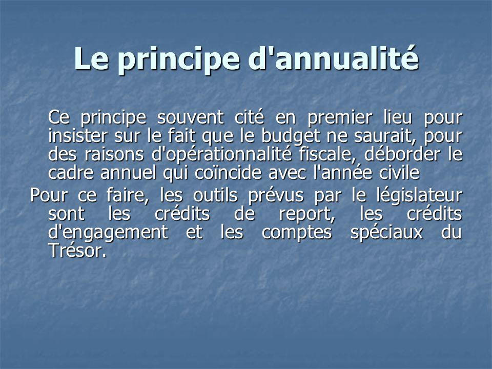 Le principe d'annualité Ce principe souvent cité en premier lieu pour insister sur le fait que le budget ne saurait, pour des raisons d'opérationnalit