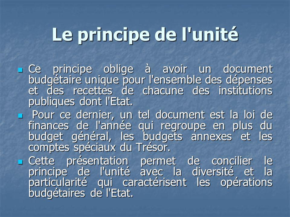 Le principe de l'unité Ce principe oblige à avoir un document budgétaire unique pour l'ensemble des dépenses et des recettes de chacune des institutio