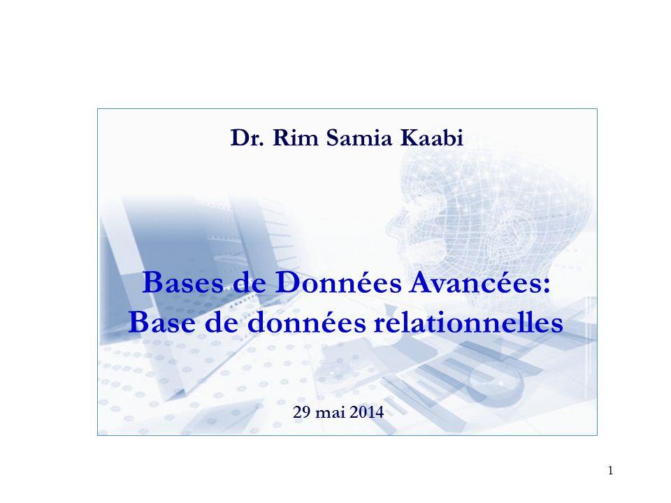 1 Bases de Données Avancées: Base de données relationnelles 29 mai 2014 Dr. Rim Samia Kaabi
