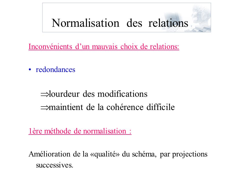 Normalisation des relations Inconvénients dun mauvais choix de relations: redondances lourdeur des modifications maintient de la cohérence difficile 1