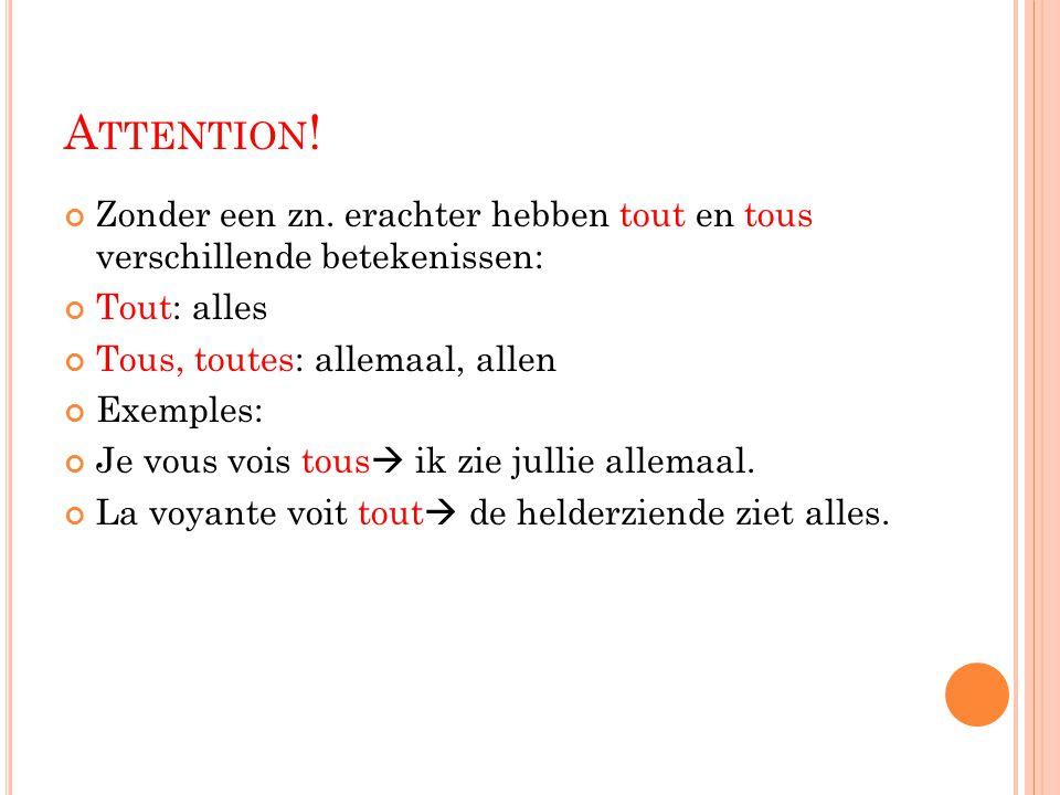 A TTENTION ! Zonder een zn. erachter hebben tout en tous verschillende betekenissen: Tout: alles Tous, toutes: allemaal, allen Exemples: Je vous vois