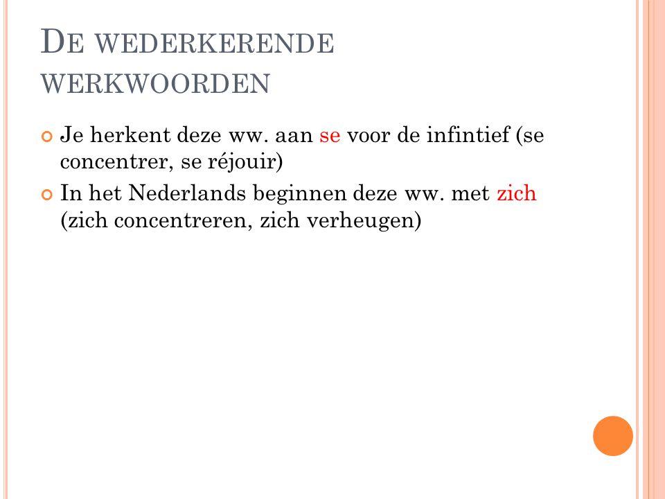 D E WEDERKERENDE WERKWOORDEN Je herkent deze ww. aan se voor de infintief (se concentrer, se réjouir) In het Nederlands beginnen deze ww. met zich (zi