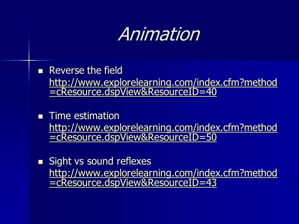 Animation Reverse the field Reverse the field http://www.explorelearning.com/index.cfm?method =cResource.dspView&ResourceID=40 http://www.explorelearning.com/index.cfm?method =cResource.dspView&ResourceID=40 Time estimation Time estimation http://www.explorelearning.com/index.cfm?method =cResource.dspView&ResourceID=50 http://www.explorelearning.com/index.cfm?method =cResource.dspView&ResourceID=50 Sight vs sound reflexes Sight vs sound reflexes http://www.explorelearning.com/index.cfm?method =cResource.dspView&ResourceID=43 http://www.explorelearning.com/index.cfm?method =cResource.dspView&ResourceID=43