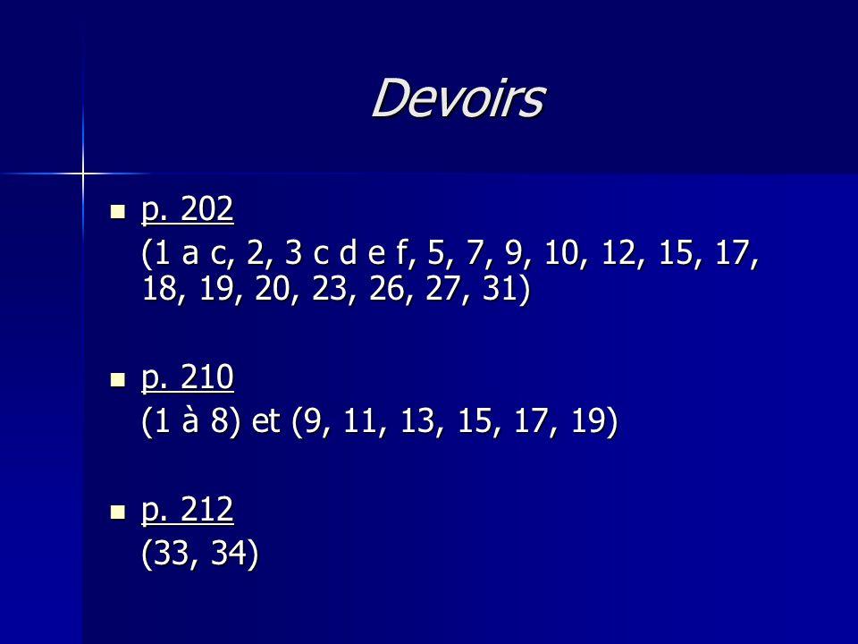 Devoirs p. 202 p. 202 (1 a c, 2, 3 c d e f, 5, 7, 9, 10, 12, 15, 17, 18, 19, 20, 23, 26, 27, 31) p. 210 p. 210 (1 à 8) et (9, 11, 13, 15, 17, 19) p. 2