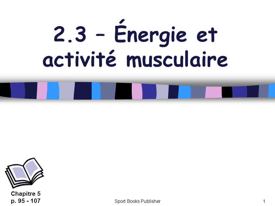 Sport Books Publisher1 2.3 – Énergie et activité musculaire Chapitre 5 p. 95 - 107