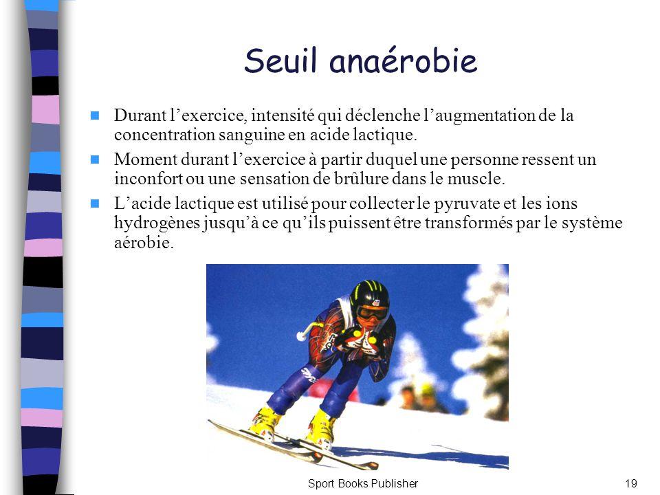 Sport Books Publisher19 Seuil anaérobie Durant lexercice, intensité qui déclenche laugmentation de la concentration sanguine en acide lactique. Moment