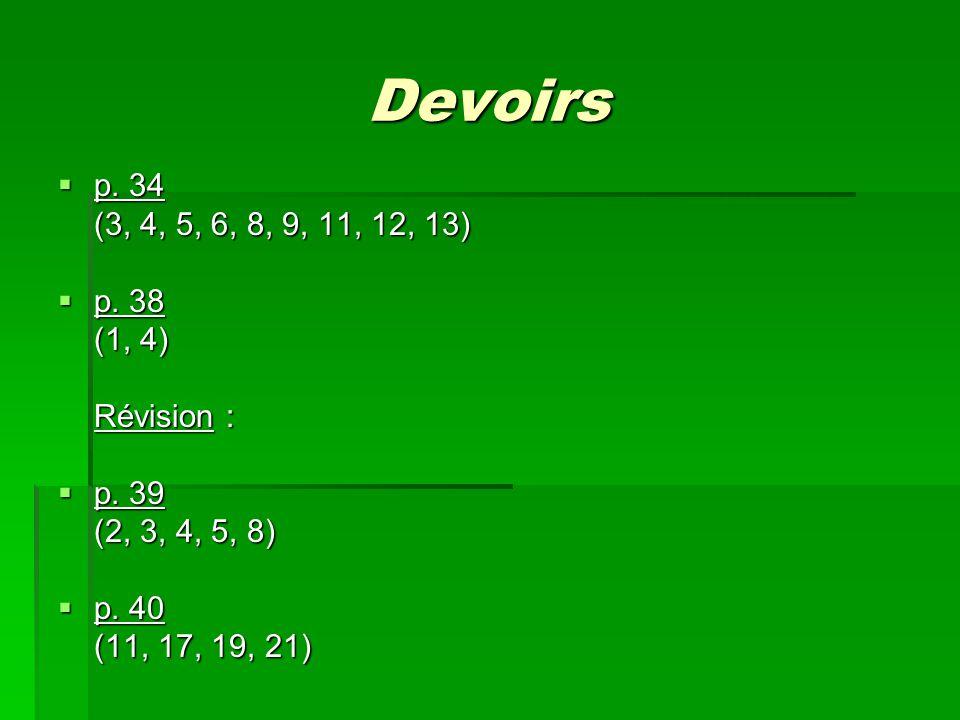 Devoirs p. 34 p. 34 (3, 4, 5, 6, 8, 9, 11, 12, 13) p. 38 p. 38 (1, 4) Révision : p. 39 p. 39 (2, 3, 4, 5, 8) p. 40 p. 40 (11, 17, 19, 21)