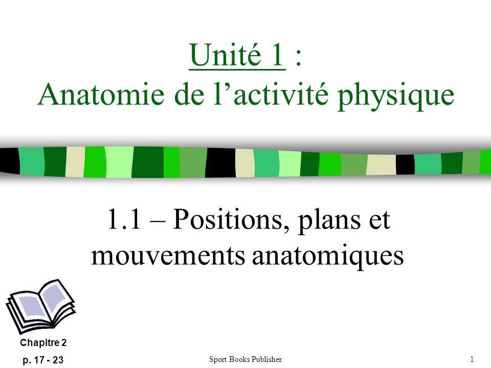 Sport Books Publisher1 Unité 1 : Anatomie de lactivité physique 1.1 – Positions, plans et mouvements anatomiques Chapitre 2 p. 17 - 23