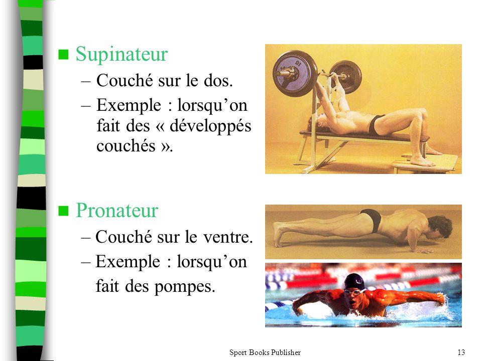 Sport Books Publisher13 Supinateur –Couché sur le dos. –Exemple : lorsquon fait des « développés couchés ». Pronateur – Couché sur le ventre. – Exempl