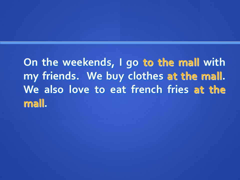 On the weekends, I go to the mall with my friends.