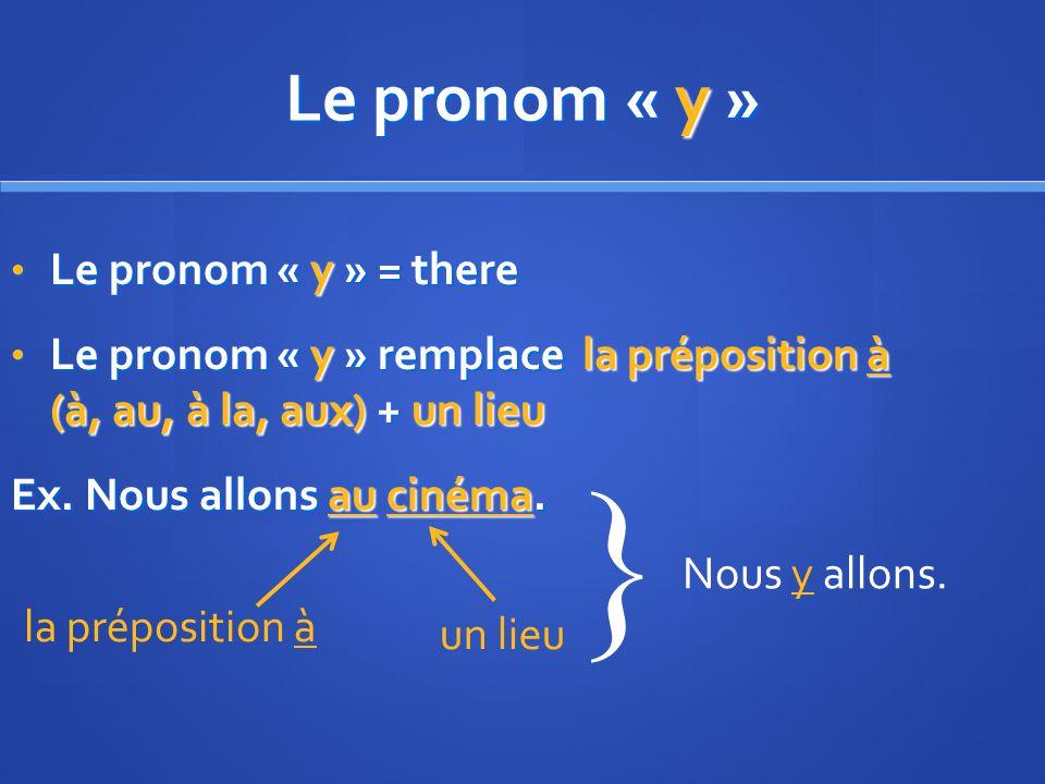Le pronom « y » Le pronom « y » = there Le pronom « y » = there Le pronom « y » remplace la préposition à (à, au, à la, aux) + un lieu Le pronom « y » remplace la préposition à (à, au, à la, aux) + un lieu Ex.