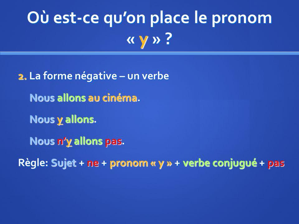 Où est-ce quon place le pronom « y » . 2. La forme négative – un verbe Nous allons au cinéma.