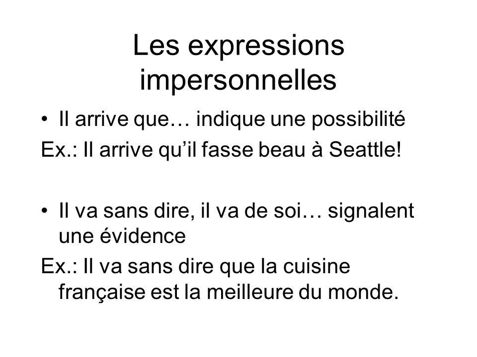 Les expressions impersonnelles Il arrive que… indique une possibilité Ex.: Il arrive quil fasse beau à Seattle! Il va sans dire, il va de soi… signale