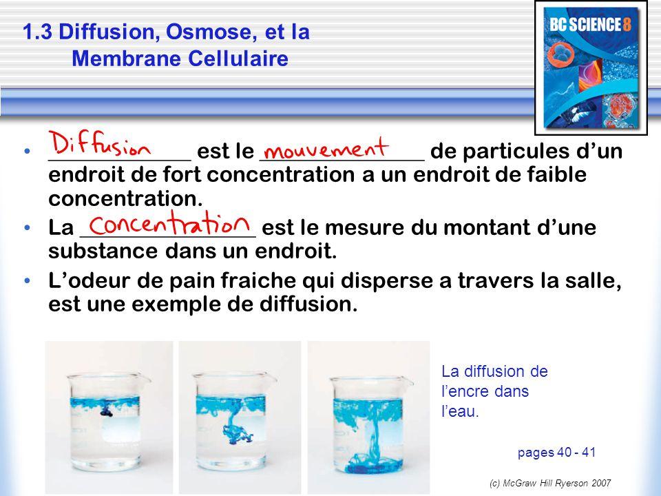 (c) McGraw Hill Ryerson 2007 1.3 Diffusion, Osmose, et la Membrane Cellulaire _____________ est le _______________ de particules dun endroit de fort c