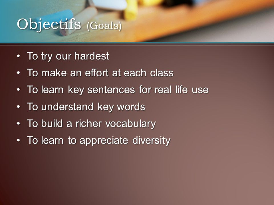 Objectifs (Goals) To try our hardestTo try our hardest To make an effort at each classTo make an effort at each class To learn key sentences for real
