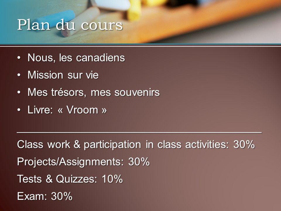 Plan du cours Nous, les canadiensNous, les canadiens Mission sur vieMission sur vie Mes trésors, mes souvenirsMes trésors, mes souvenirs Livre: « Vroom »Livre: « Vroom »________________________________________ Class work & participation in class activities: 30% Projects/Assignments: 30% Tests & Quizzes: 10% Exam: 30%