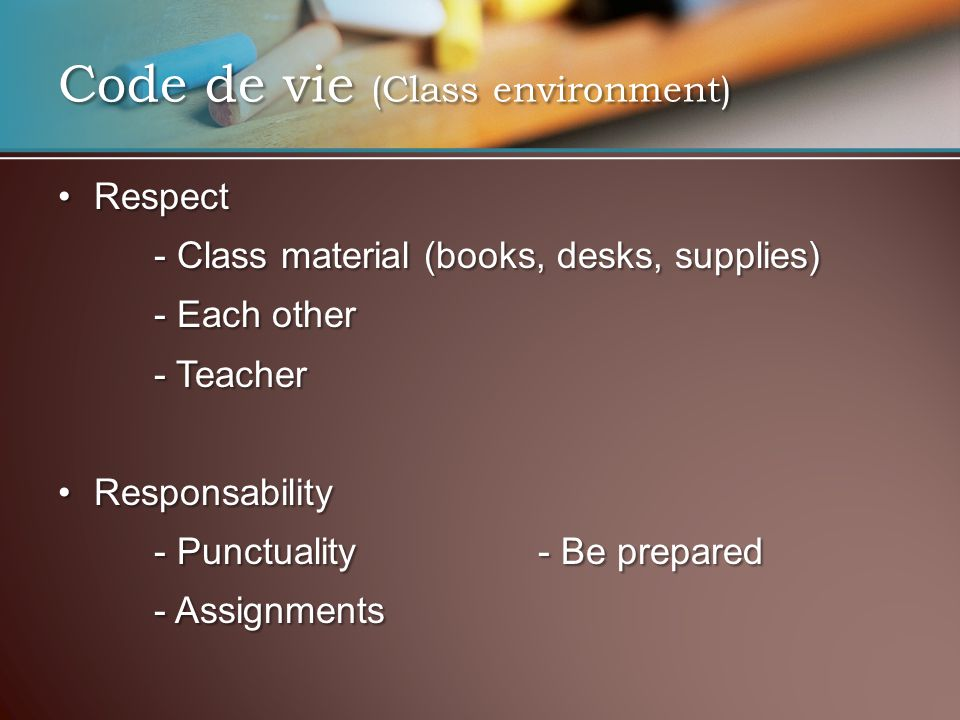 Code de vie (Class environment) RespectRespect - Class material (books, desks, supplies) - Each other - Teacher ResponsabilityResponsability - Punctua