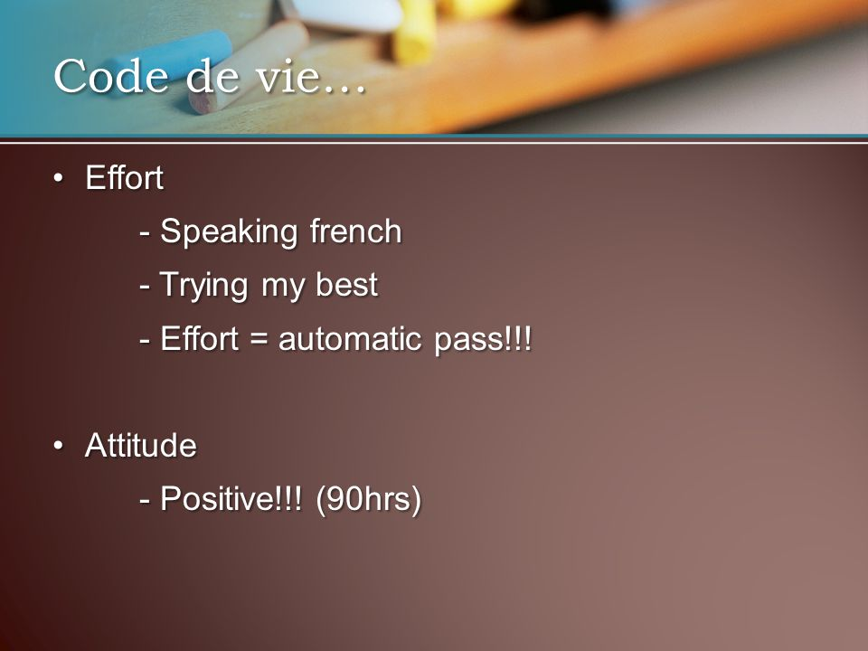Code de vie… EffortEffort - Speaking french - Trying my best - Effort = automatic pass!!! AttitudeAttitude - Positive!!! (90hrs)